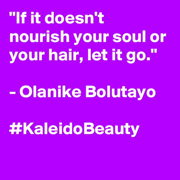 """If it doesn't nourish your soul or your hair, let it go.""  - Olanike Bolutayo  #KaleidoBeauty"