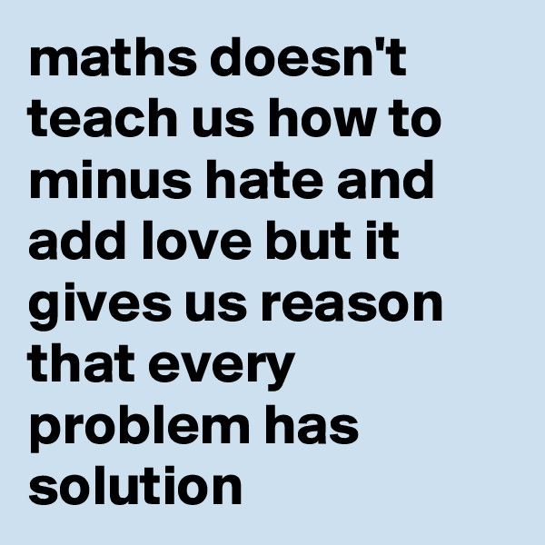 maths doesn't teach us how to minus hate and add love but it gives us reason that every problem has solution