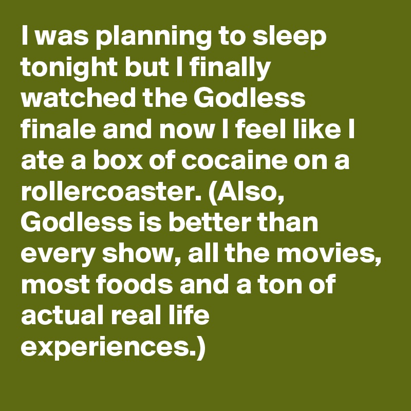 I was planning to sleep tonight but I finally watched the Godless finale and now I feel like I ate a box of cocaine on a rollercoaster. (Also, Godless is better than every show, all the movies, most foods and a ton of actual real life experiences.)