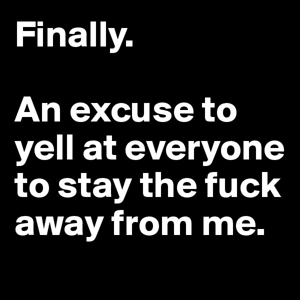 Finally.   An excuse to yell at everyone to stay the fuck away from me.