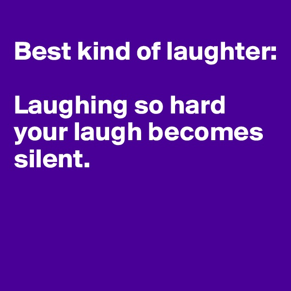 Best kind of laughter:  Laughing so hard your laugh becomes silent.