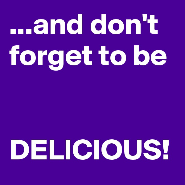 ...and don't forget to be   DELICIOUS!