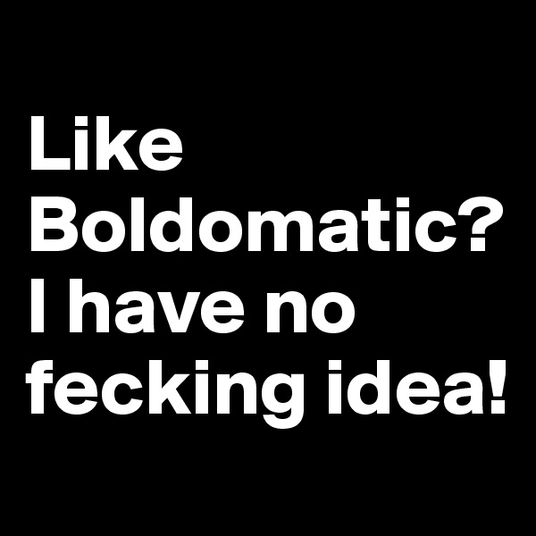 Like Boldomatic? I have no fecking idea!