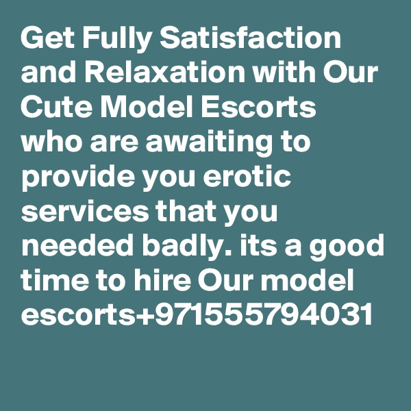 Get Fully Satisfaction and Relaxation with Our Cute Model Escorts who are awaiting to provide you erotic services that you needed badly. its a good time to hire Our model escorts+971555794031