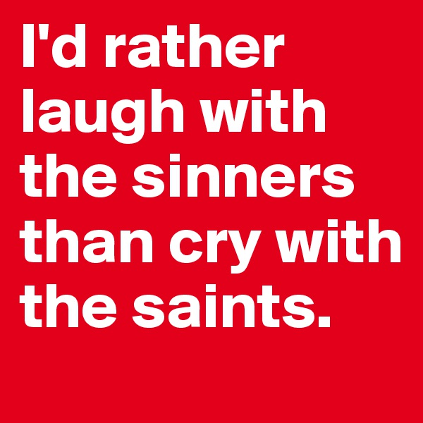 I'd rather laugh with the sinners than cry with the saints.