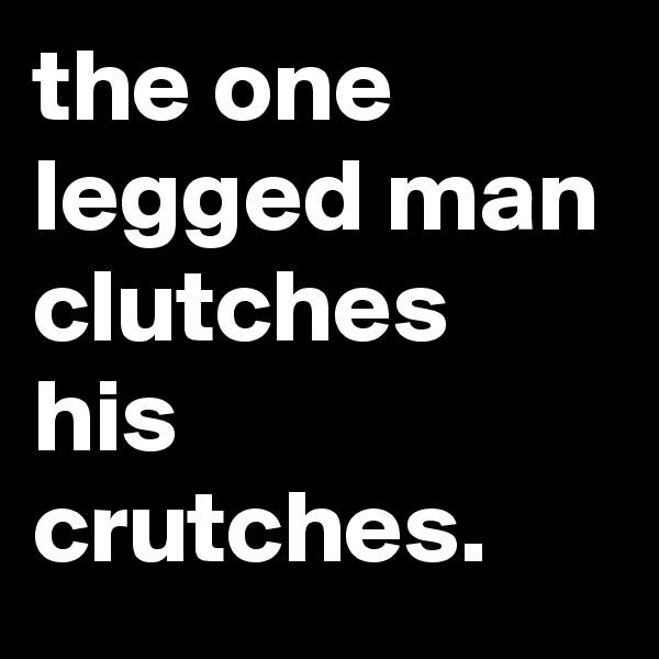 the one legged man clutches his crutches.
