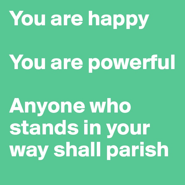 You are happy  You are powerful  Anyone who stands in your way shall parish
