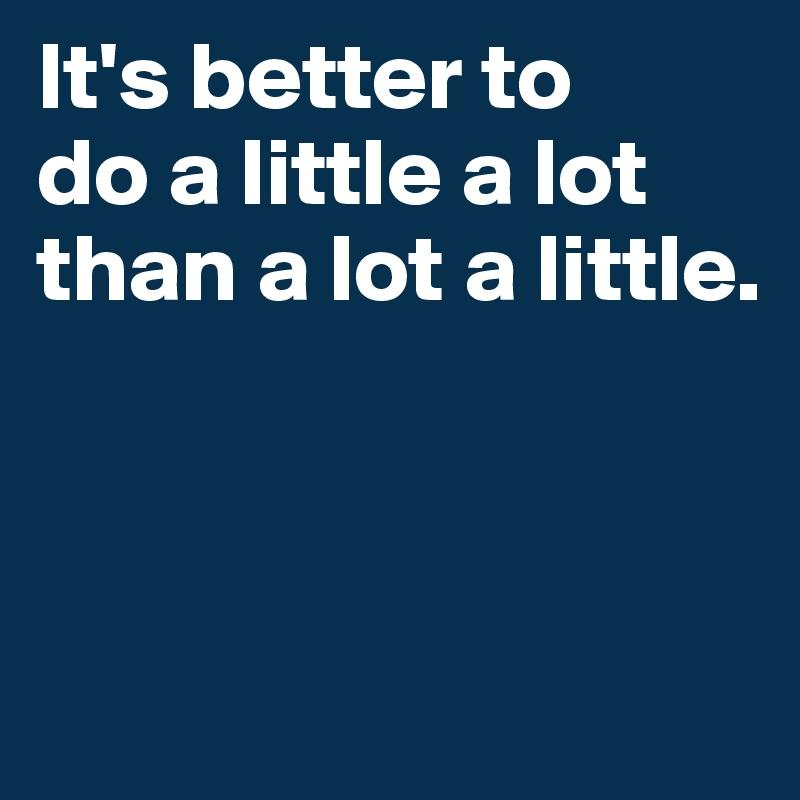 It's better to  do a little a lot  than a lot a little.