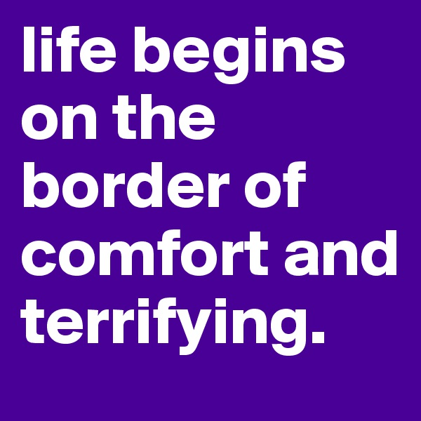 life begins on the border of comfort and terrifying.