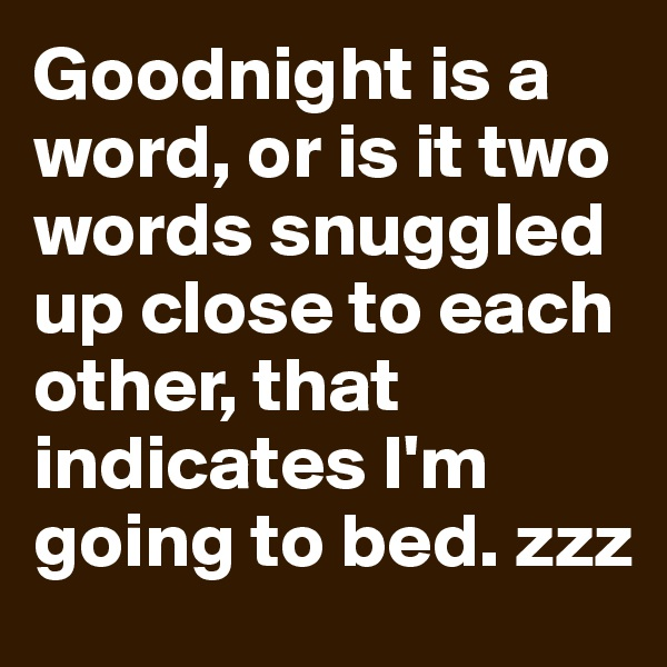 Goodnight is a word, or is it two words snuggled up close to each other, that indicates I'm going to bed. zzz