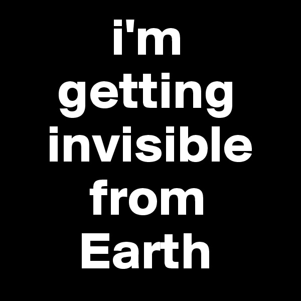 i'm      getting    invisible        from        Earth