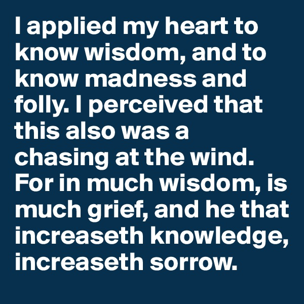 I applied my heart to know wisdom, and to know madness and folly. I perceived that this also was a chasing at the wind. For in much wisdom, is much grief, and he that increaseth knowledge, increaseth sorrow.