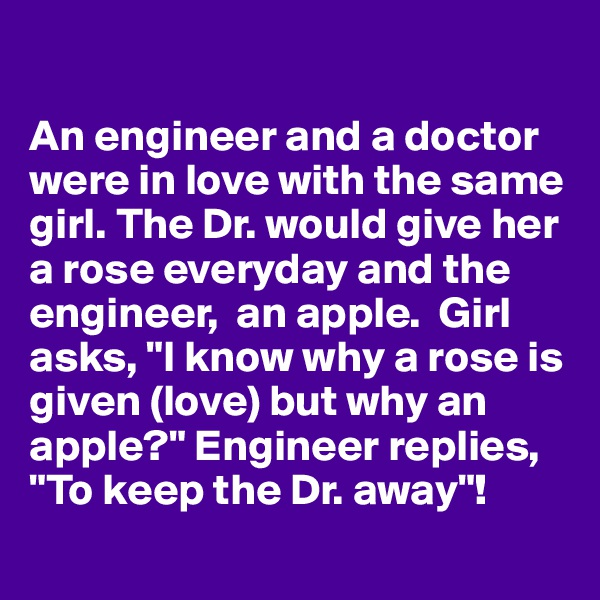 "An engineer and a doctor were in love with the same girl. The Dr. would give her a rose everyday and the engineer,  an apple.  Girl asks, ""I know why a rose is given (love) but why an apple?"" Engineer replies, ""To keep the Dr. away""!"