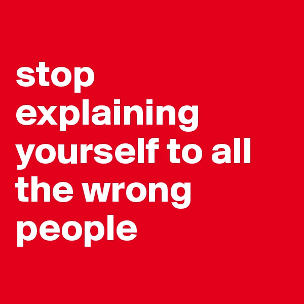 stop explaining yourself to all the wrong people