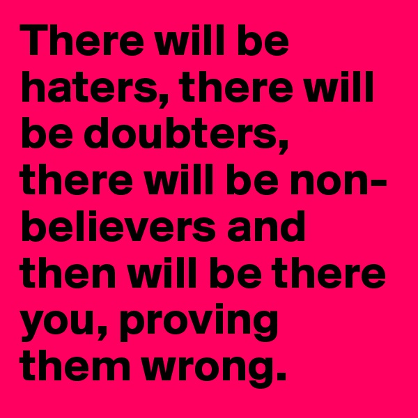 There will be haters, there will be doubters, there will be non-believers and then will be there you, proving them wrong.