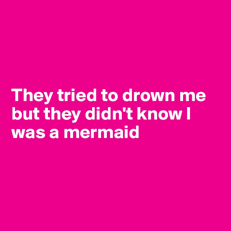 They tried to drown me but they didn't know I was a mermaid
