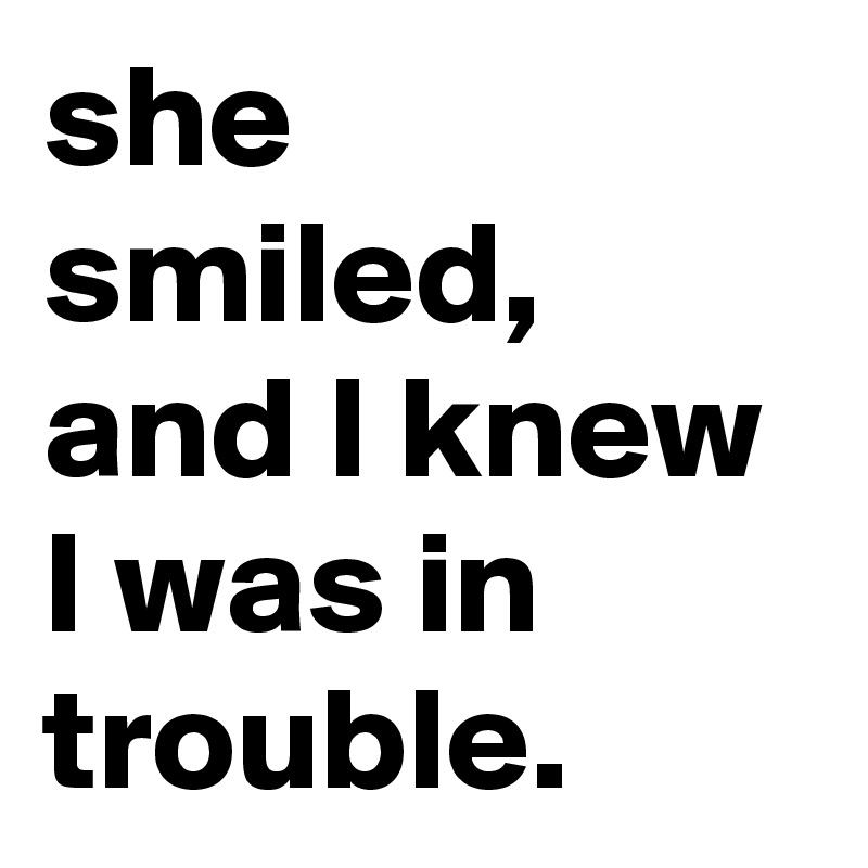 she smiled, and I knew I was in trouble.