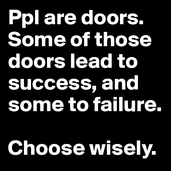 Ppl are doors. Some of those doors lead to success, and some to failure.   Choose wisely.