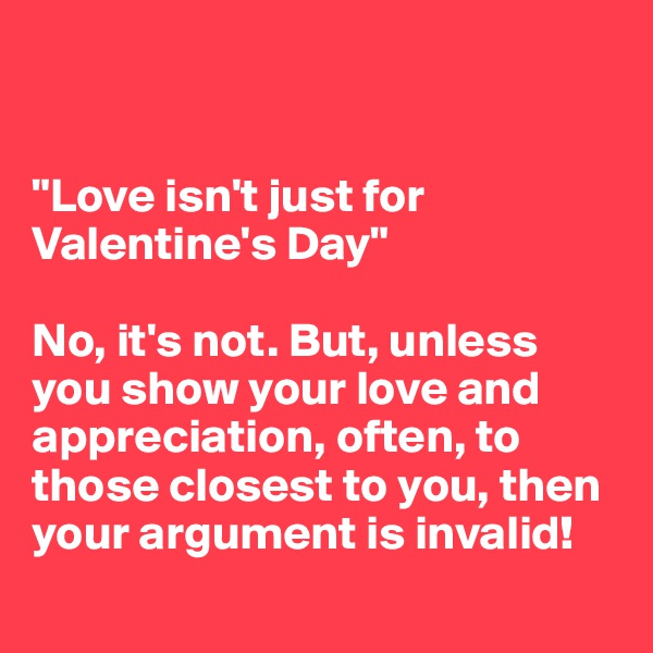 """""""Love isn't just for Valentine's Day""""  No, it's not. But, unless you show your love and appreciation, often, to those closest to you, then your argument is invalid!"""