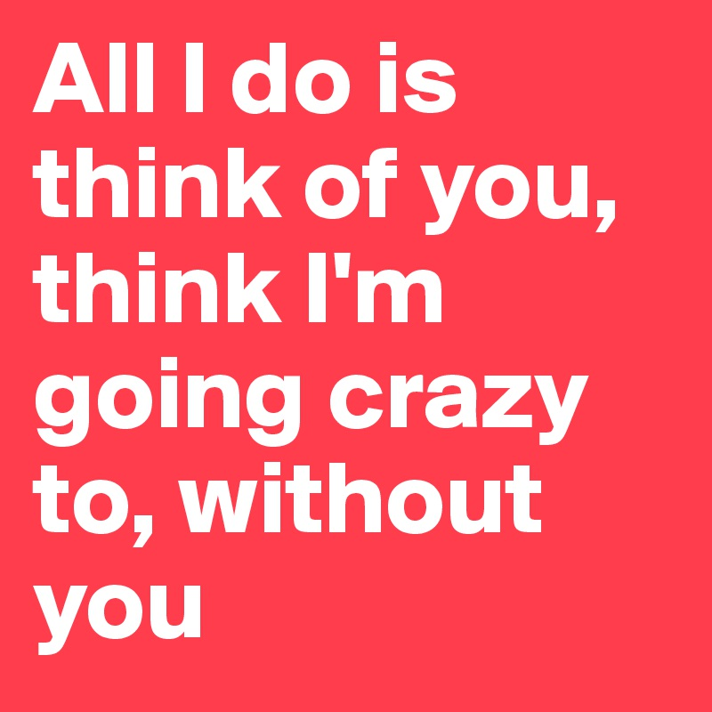 going crazy without you