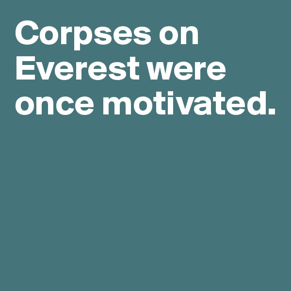 Corpses on Everest were once motivated.