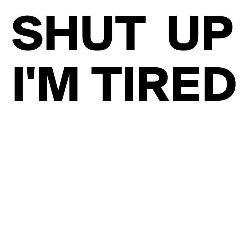 SHUT  UP I'M TIRED