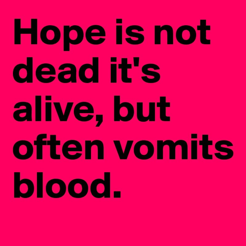 Hope is not dead it's alive, but often vomits blood.