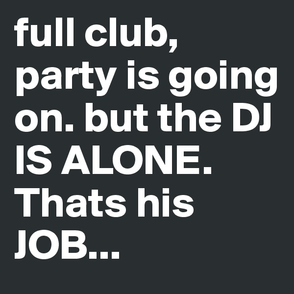full club, party is going on. but the DJ IS ALONE. Thats his JOB...
