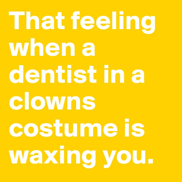 That feeling when a dentist in a clowns costume is waxing you.