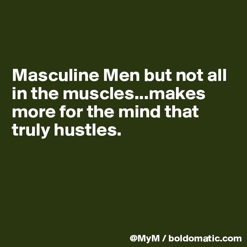 Masculine Men but not all in the muscles...makes more for the mind that truly hustles.