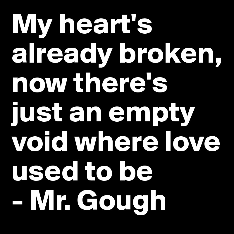 My heart's already broken, now there's just an empty void where love used to be - Mr. Gough