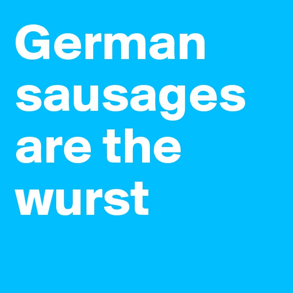 German sausages are the wurst