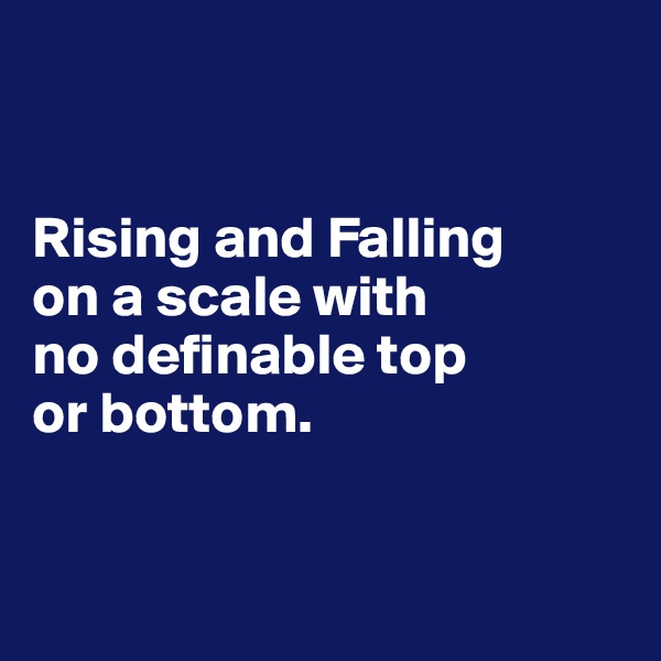 Rising and Falling  on a scale with  no definable top  or bottom.