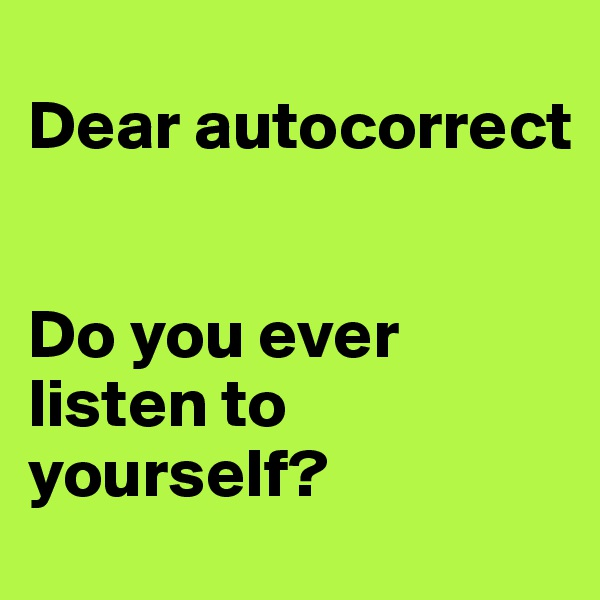 Dear autocorrect    Do you ever listen to yourself?