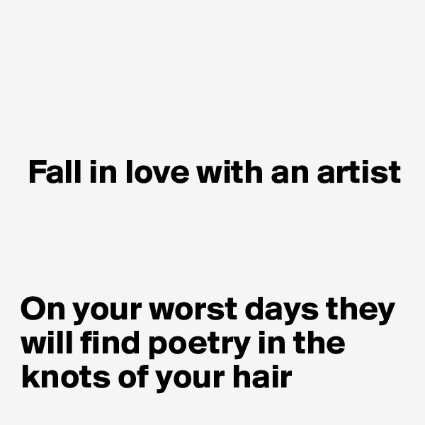 Fall in love with an artist     On your worst days they will find poetry in the  knots of your hair