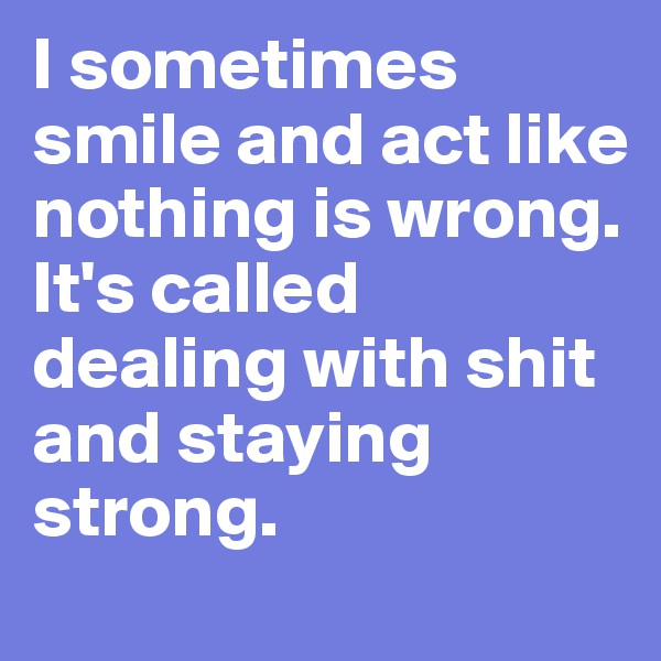 I sometimes smile and act like nothing is wrong.  It's called dealing with shit and staying strong.
