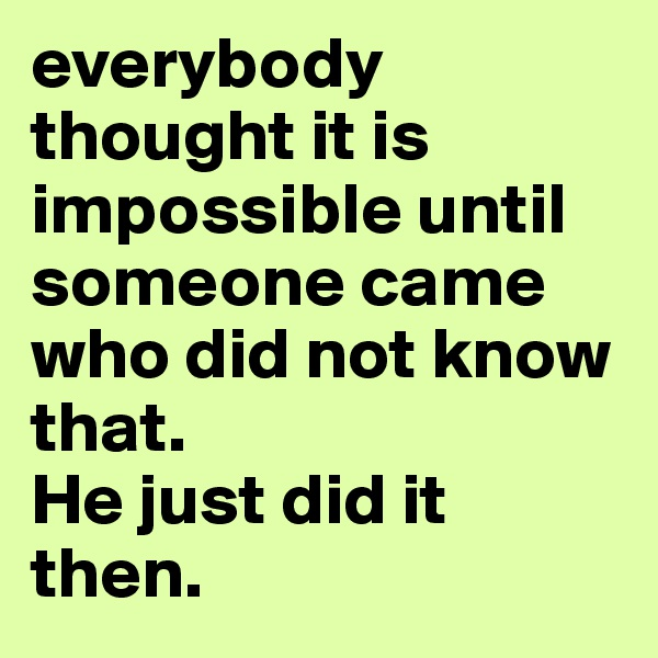 everybody thought it is impossible until someone came who did not know that. He just did it then.