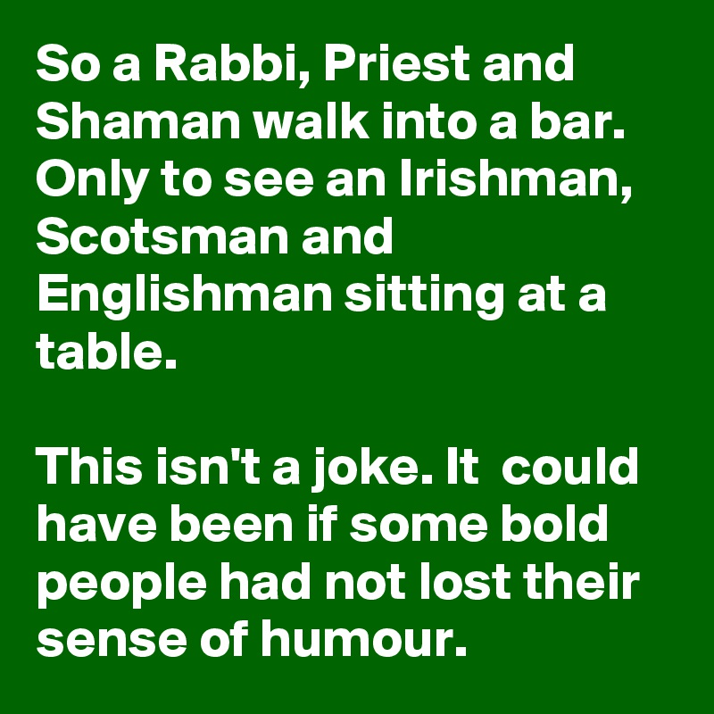 So a Rabbi, Priest and Shaman walk into a bar. Only to see an Irishman, Scotsman and Englishman sitting at a table.   This isn't a joke. It  could have been if some bold people had not lost their sense of humour.