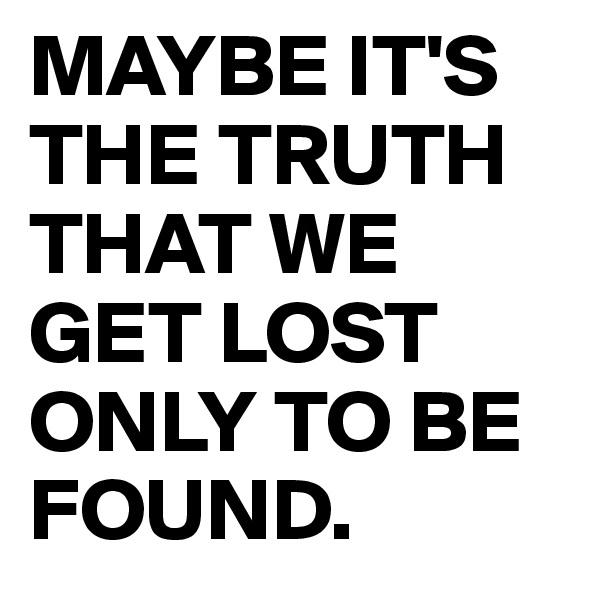 MAYBE IT'S THE TRUTH THAT WE GET LOST ONLY TO BE FOUND.