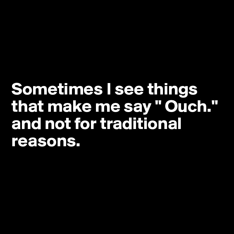 """Sometimes I see things that make me say """" Ouch."""" and not for traditional reasons."""