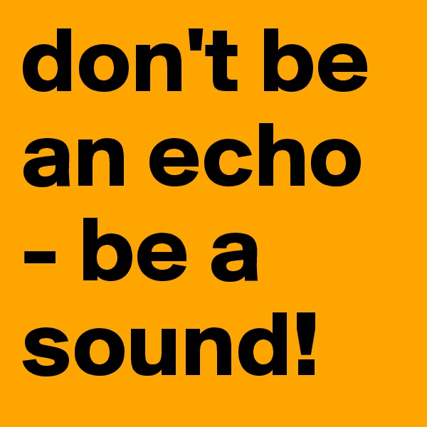don't be an echo - be a sound!