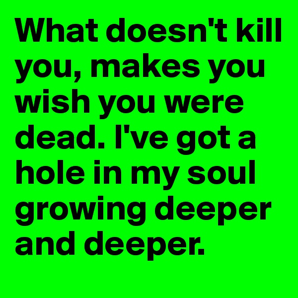 What doesn't kill you, makes you wish you were dead. I've got a hole in my soul growing deeper and deeper.