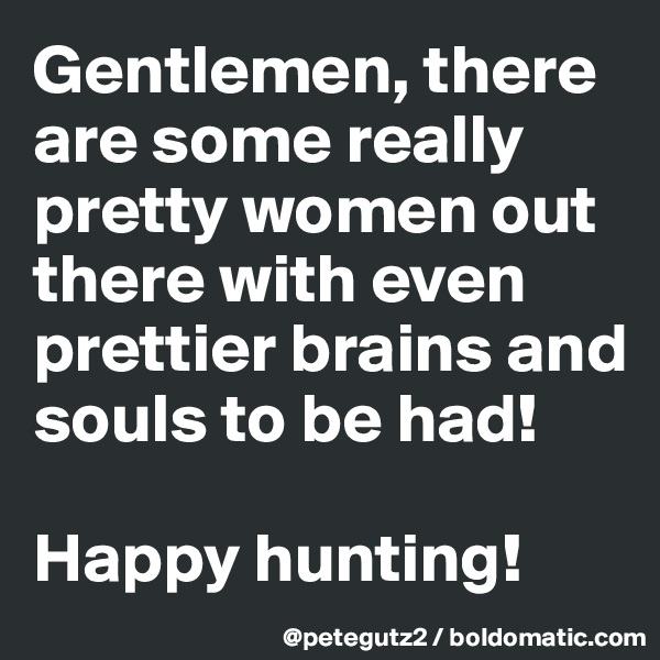 Gentlemen, there are some really pretty women out there with even prettier brains and souls to be had!   Happy hunting!