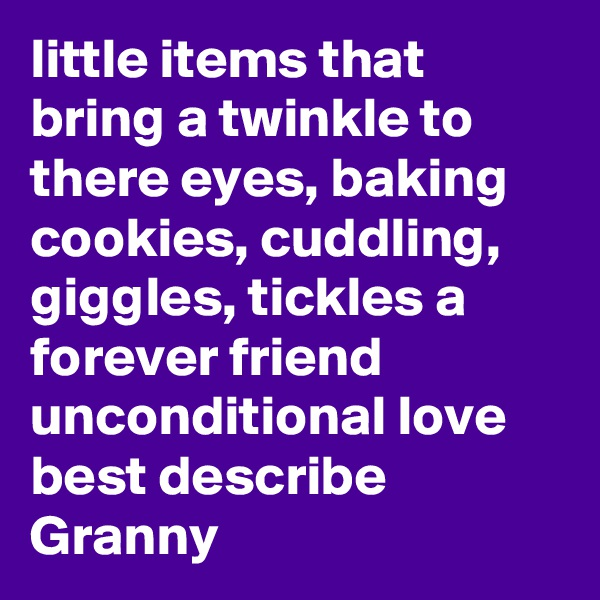 little items that bring a twinkle to there eyes, baking cookies, cuddling, giggles, tickles a forever friend unconditional love best describe Granny