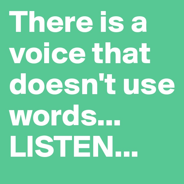 There is a voice that doesn't use words... LISTEN...