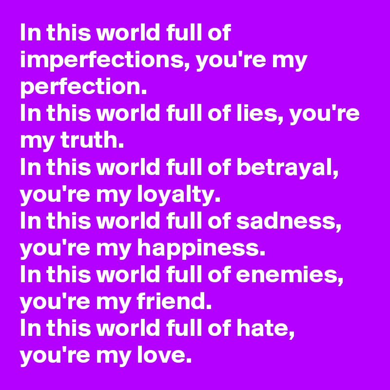 In this world full of imperfections, you're my perfection. In this world full of lies, you're my truth. In this world full of betrayal, you're my loyalty. In this world full of sadness, you're my happiness. In this world full of enemies, you're my friend. In this world full of hate, you're my love.