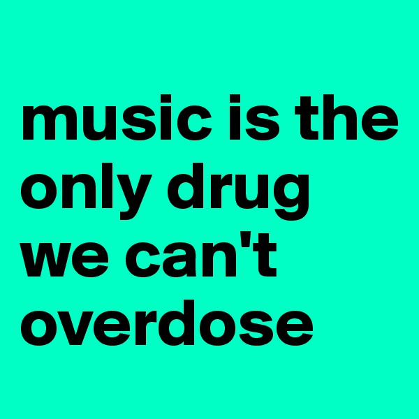 music is the only drug we can't overdose