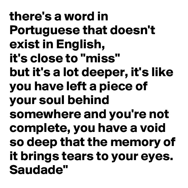 "there's a word in Portuguese that doesn't exist in English, it's close to ""miss""  but it's a lot deeper, it's like you have left a piece of your soul behind somewhere and you're not complete, you have a void so deep that the memory of it brings tears to your eyes. Saudade"""