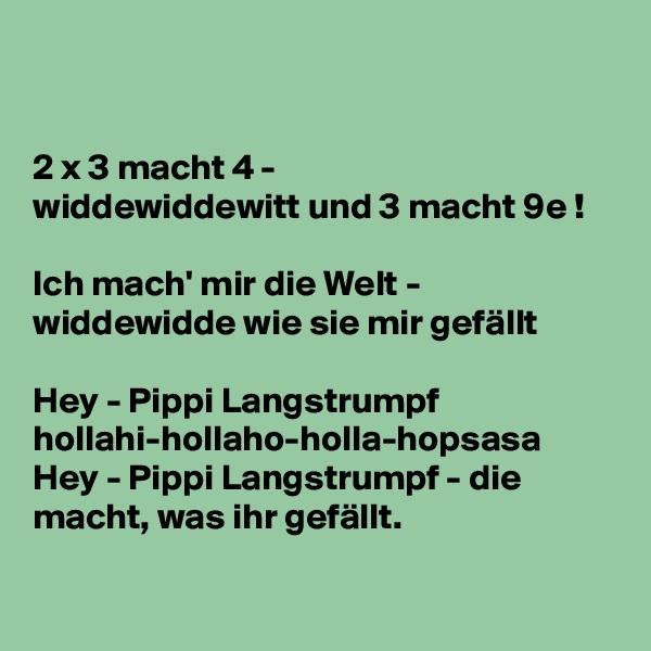 2 x 3 macht 4 - widdewiddewitt und 3 macht 9e !  Ich mach' mir die Welt - widdewidde wie sie mir gefällt   Hey - Pippi Langstrumpf hollahi-hollaho-holla-hopsasa Hey - Pippi Langstrumpf - die macht, was ihr gefällt.