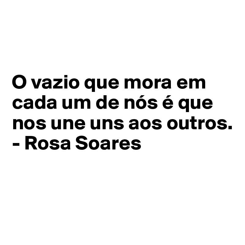 O vazio que mora em cada um de nós é que nos une uns aos outros. - Rosa Soares